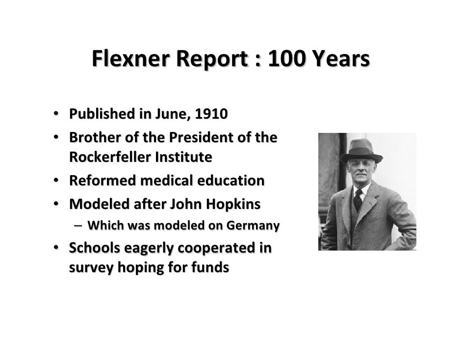 flexner report Abraham flexner, circa 1895-1910 in 1910, the carnegie foundation published an extensive report on medical education titled medical education in the united states and canada, by abraham.