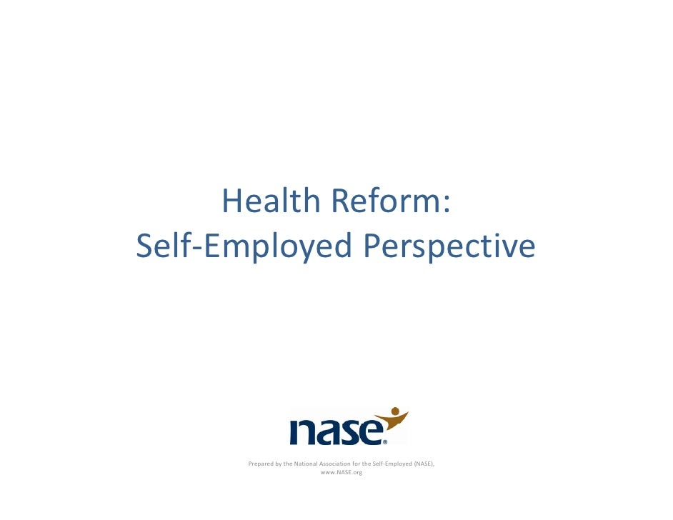 HealthReform: Self‐EmployedPerspective            PreparedbytheNationalAssociationfortheSelf‐Employed(NASE), ...
