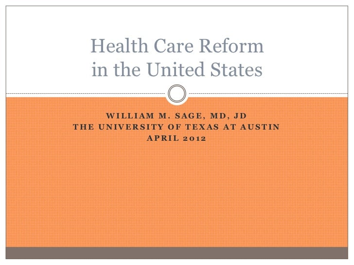 Health Care Reform  in the United States     WILLIAM M. SAGE, MD, JDTHE UNIVERSITY OF TEXAS AT AUSTIN           APRIL 2012