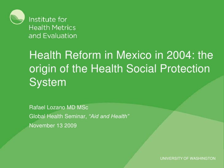 Health Reform in Mexico in 2004: the origin of the Health Social Protection System<br />Rafael Lozano MD MSc<br />Global H...