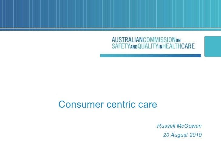 <ul><li>Consumer centric care </li></ul><ul><li>Russell McGowan </li></ul><ul><li>20 August 2010 </li></ul>