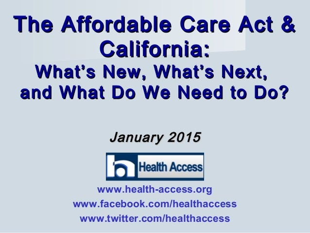 January 2015January 2015 The Affordable Care Act &The Affordable Care Act & California:California: What's New, What's Next...