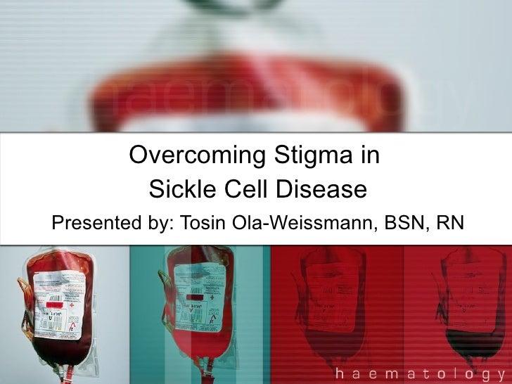 Overcoming Stigma in  Sickle Cell Disease Presented by: Tosin Ola-Weissmann, BSN, RN