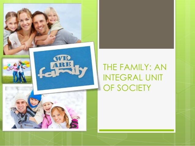 THE FAMILY: AN INTEGRAL UNIT OF SOCIETY