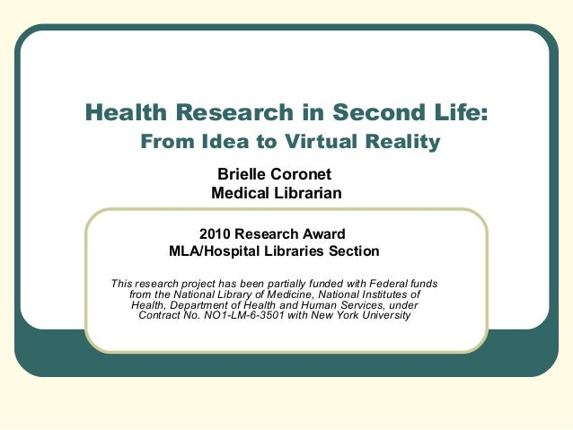 Health Research in Second Life: From Idea to Virtual Reality Brielle Coronet Medical Librarian 2010 Research Award MLA/Hos...