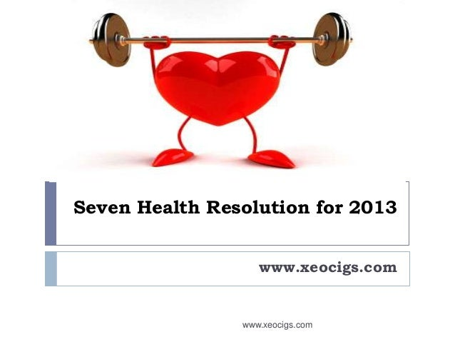 Seven Health Resolution for 2013                   www.xeocigs.com                www.xeocigs.com