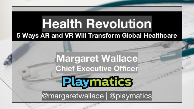Health Revolution 5 Ways AR and VR Will Transform Global Healthcare Margaret Wallace Chief Executive Officer @margaretwall...