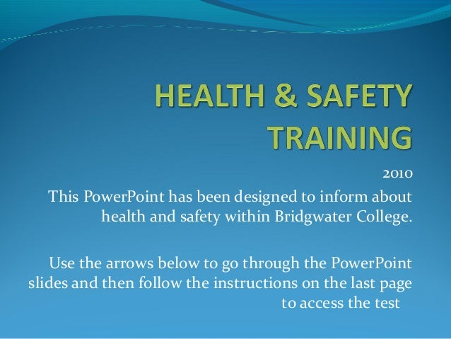 2010 This PowerPoint has been designed to inform about health and safety within Bridgwater College. Use the arrows below t...