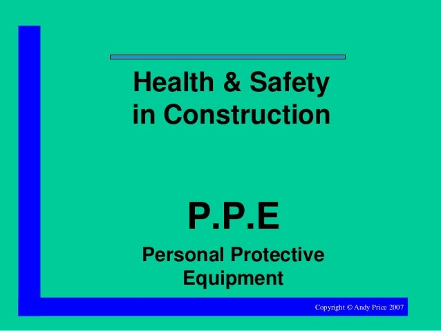 Health & Safety in Construction  P.P.E Personal Protective Equipment Copyright © Andy Price 2007