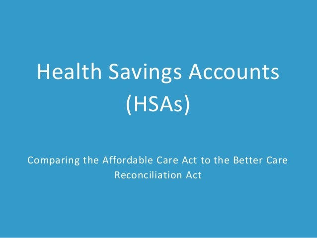 Health Savings Accounts (HSAs) Comparing the Affordable Care Act to the Better Care Reconciliation Act