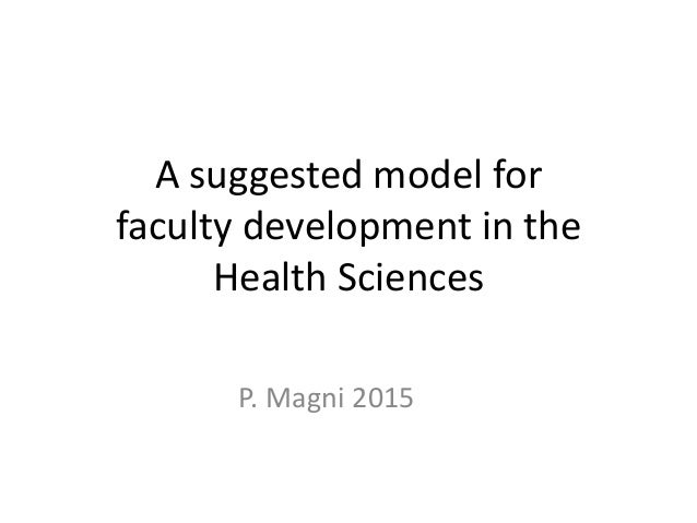 A suggested model for faculty development in the Health Sciences P. Magni 2015