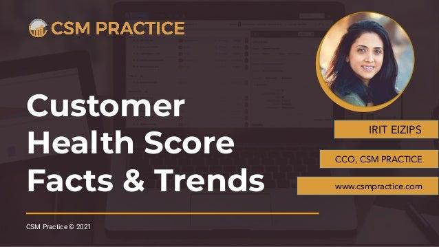 Customer Health Score Facts & Trends CSM Practice © 2021 IRIT EIZIPS CCO, CSM PRACTICE www.csmpractice.com