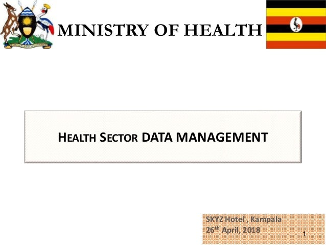 HEALTH SECTOR DATA MANAGEMENT SKYZ Hotel , Kampala 26th April, 2018 1 MINISTRY OF HEALTH