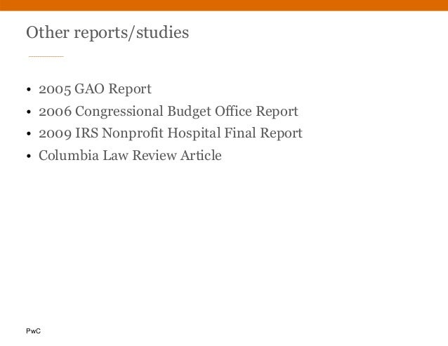 PwC Other reports/studies • 2005 GAO Report • 2006 Congressional Budget Office Report • 2009 IRS Nonprofit Hospital Final ...