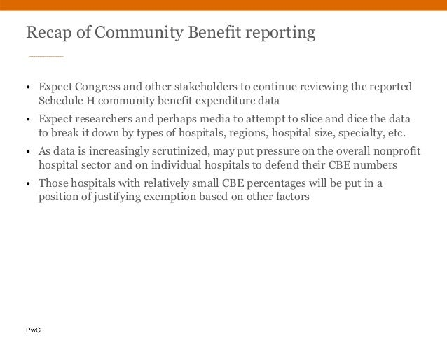 PwC Recap of Community Benefit reporting • Expect Congress and other stakeholders to continue reviewing the reported Sched...