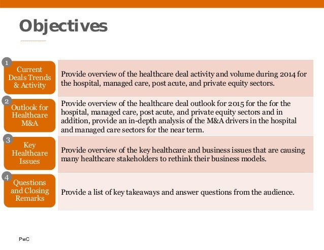 PwC Objectives Provide overview of the healthcare deal activity and volume during 2014 for the hospital, managed care, pos...