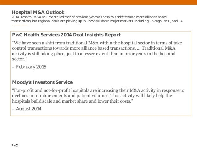 PwC Hospital M&A Outlook 2014 Hospital M&A volume trailed that of previous years as hospitals shift toward more alliance b...