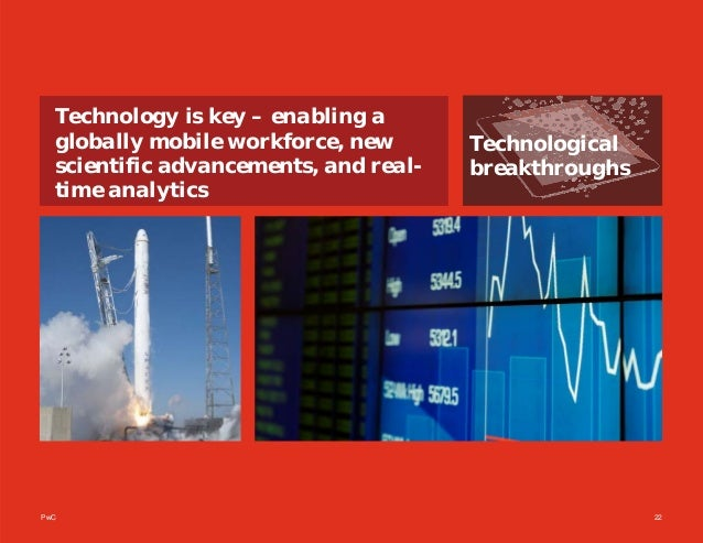 PwC 22 Technological breakthroughs Technology is key – enabling a globally mobile workforce, new scientific advancements, ...