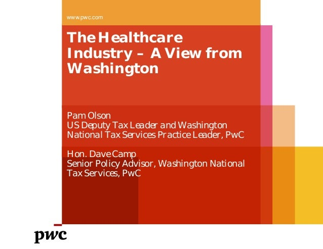 The Healthcare Industry – A View from Washington www.pwc.com Pam Olson US Deputy Tax Leader and Washington National Tax Se...