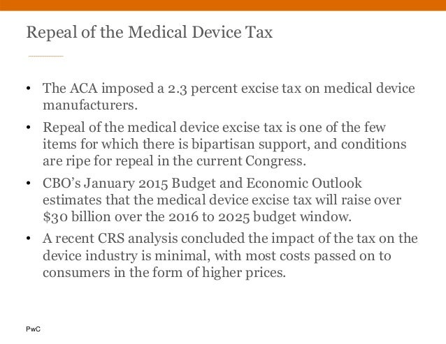 PwC Repeal of the Medical Device Tax • The ACA imposed a 2.3 percent excise tax on medical device manufacturers. • Repeal ...