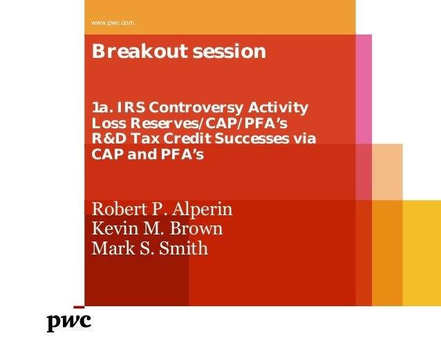 Breakout session 1a. IRS Controversy Activity Loss Reserves/CAP/PFA's R&D Tax Credit Successes via CAP and PFA's www.pwc.c...