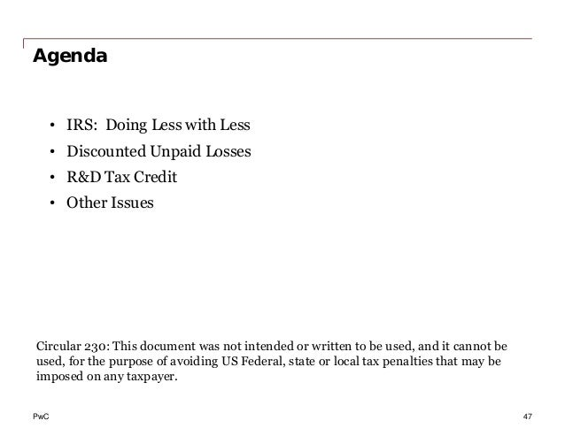 PwC Agenda • IRS: Doing Less with Less • Discounted Unpaid Losses • R&D Tax Credit • Other Issues Circular 230: This docum...