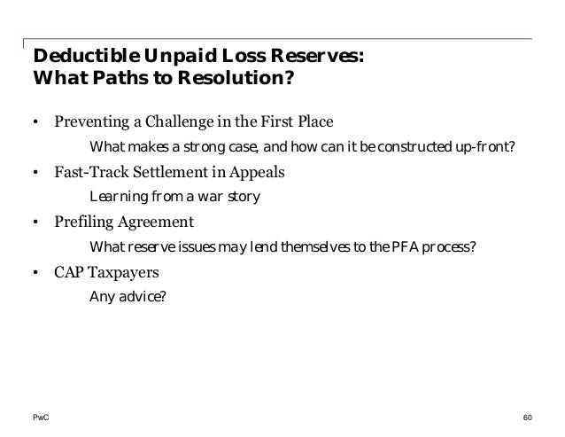 PwC Deductible Unpaid Loss Reserves: What Paths to Resolution? • Preventing a Challenge in the First Place What makes a st...
