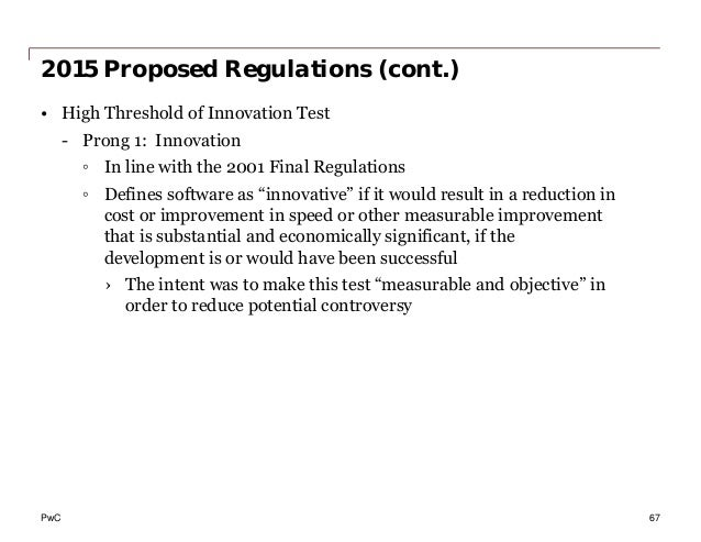 PwC 2015 Proposed Regulations (cont.) • High Threshold of Innovation Test - Prong 1: Innovation ◦ In line with the 2001 Fi...
