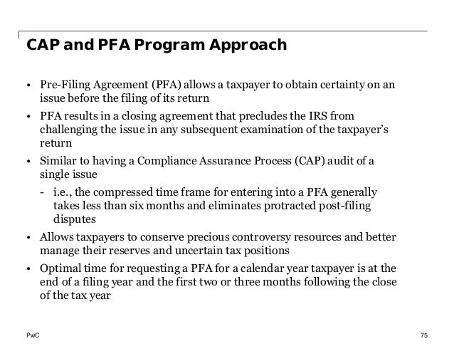 PwC CAP and PFA Program Approach • Pre-Filing Agreement (PFA) allows a taxpayer to obtain certainty on an issue before the...