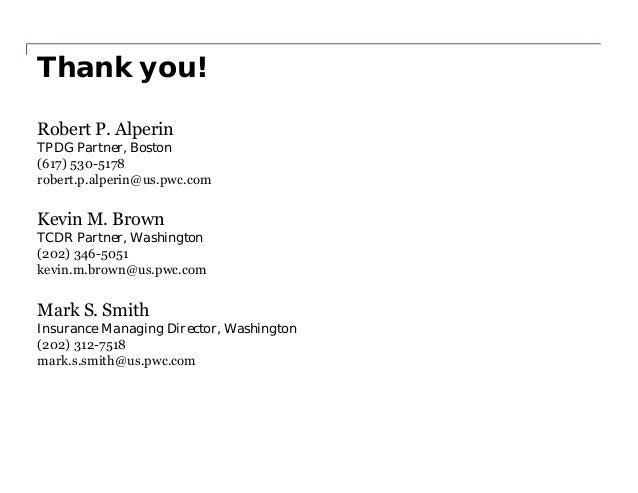 Thank you! Robert P. Alperin TPDG Partner, Boston (617) 530-5178 robert.p.alperin@us.pwc.com Kevin M. Brown TCDR Partner, ...