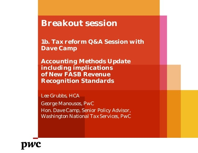 Breakout session 1b. Tax reform Q&A Session with Dave Camp Accounting Methods Update including implications of New FASB Re...