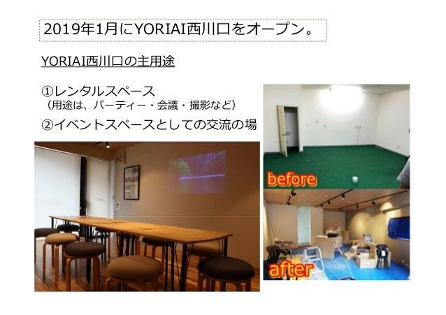 2019年1月にYORIAI⻄川⼝をオープン。 YORIAI⻄川⼝の主用途 ①レンタルスペース (用途は、パーティー・会議・撮影など) ②イベントスペースとしての交流の場