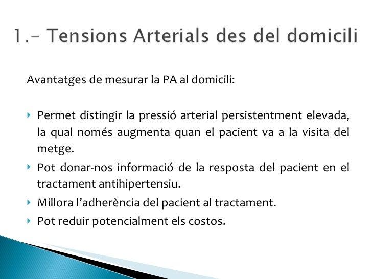 <ul><li>Avantatges de mesurar la PA al domicili: </li></ul><ul><li>Permet distingir la pressió arterial persistentment ele...