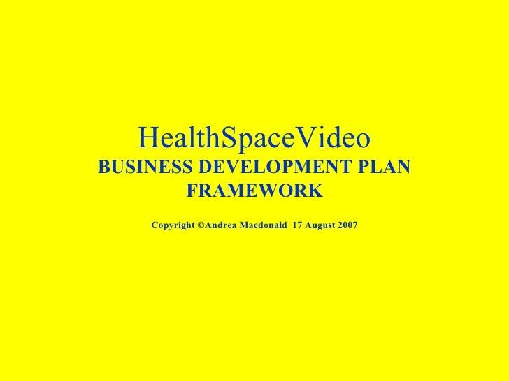 HealthSpaceVideo BUSINESS DEVELOPMENT PLAN FRAMEWORK Copyright ©Andrea Macdonald  17 August 2007