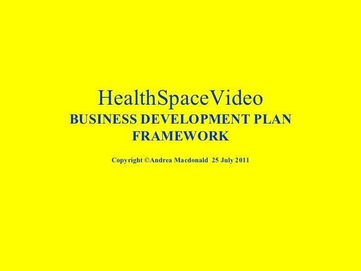 HealthSpaceVideo BUSINESS DEVELOPMENT PLAN FRAMEWORK Copyright ©Andrea Macdonald  25 July 2011