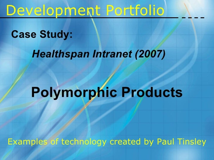 Development   Portfolio Case Study: Healthspan Intranet (2007) Polymorphic Products Examples of technology created by Paul...