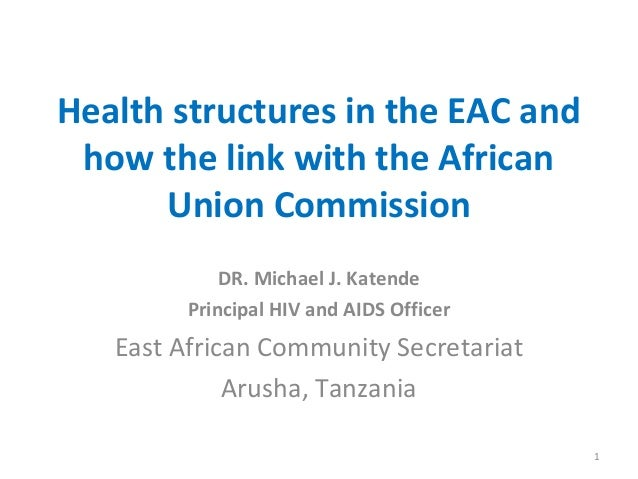 Health structures in the EAC and how the link with the African Union Commission DR. Michael J. Katende Principal HIV and A...