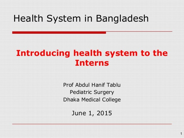 Introducing health system to the Interns Prof Abdul Hanif Tablu Pediatric Surgery Dhaka Medical College June 1, 2015 1 Hea...