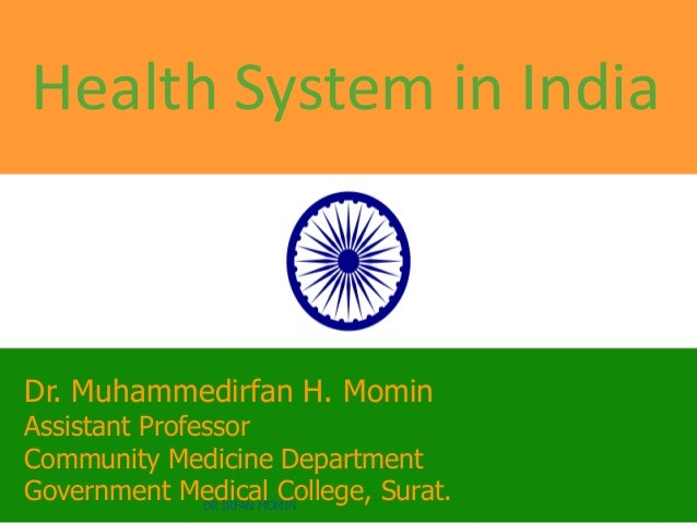 Health System in India Dr. Muhammedirfan H. Momin Assistant Professor Community Medicine Department Government Medical Col...