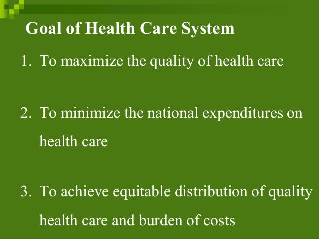 Goal of Health Care System 1. To maximize the qualityof health care 2. To minimize the nationalexpenditureson health care ...