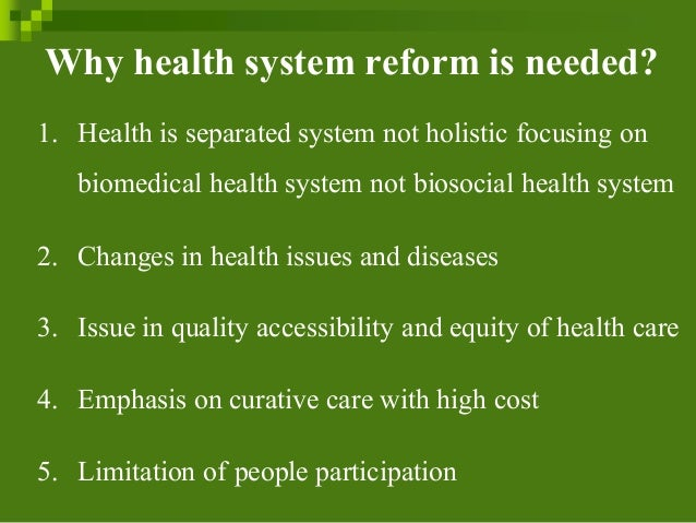 Why health system reform is needed? 1. Health is separated system not holistic focusing on biomedical health system not bi...