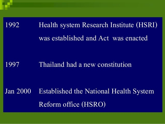 1992 Health system Research Institute (HSRI) was established and Act was enacted 1997 Thailand had a new constitution Jan ...