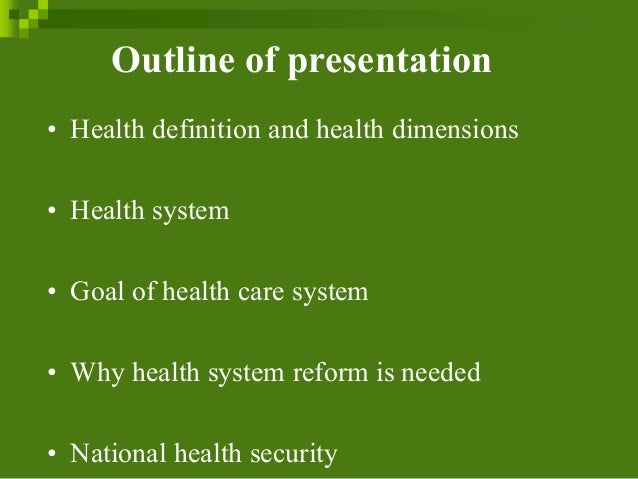 Outline of presentation • Health definition and health dimensions • Health system • Goal of health care system • Why healt...