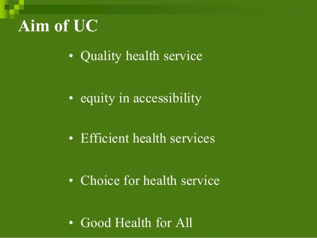 Aim of UC • Quality health service • equity in accessibility • Efficient health services • Choice for health service • Goo...
