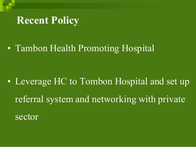 Recent Policy • Tambon Health Promoting Hospital • Leverage HC to Tombon Hospital and set up referral system and networkin...