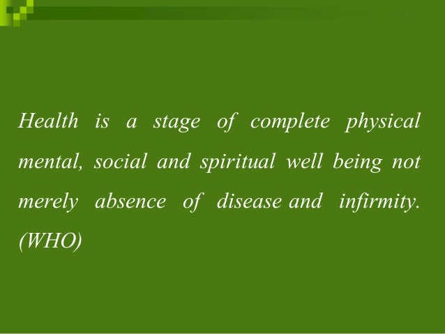 Health is a stage of complete physical mental, social and spiritual well being not merely absence of disease and infirmity...