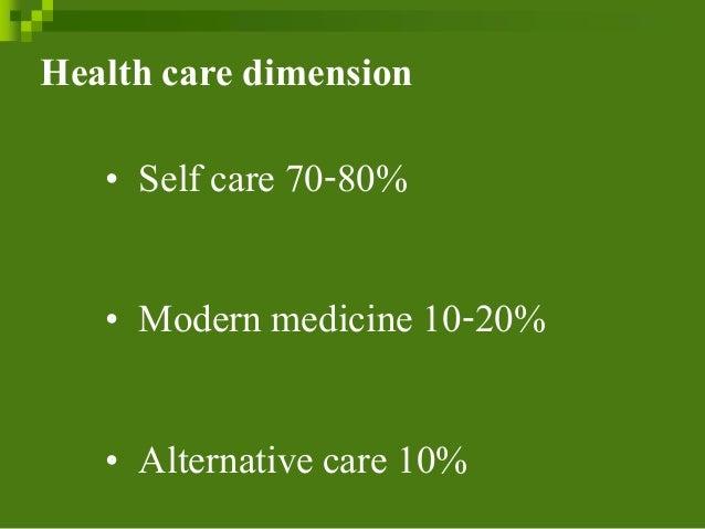 Health care dimension • Self care 70-80% • Modern medicine 10-20% • Alternativecare 10%