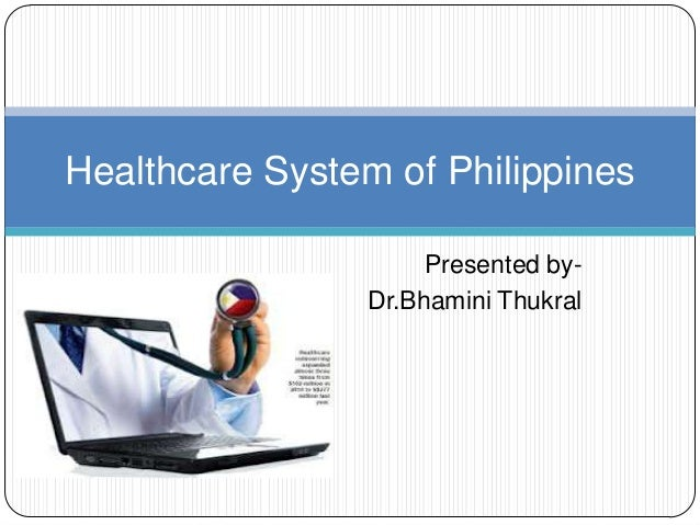 Healthcare System of Philippines                     Presented by-                Dr.Bhamini Thukral