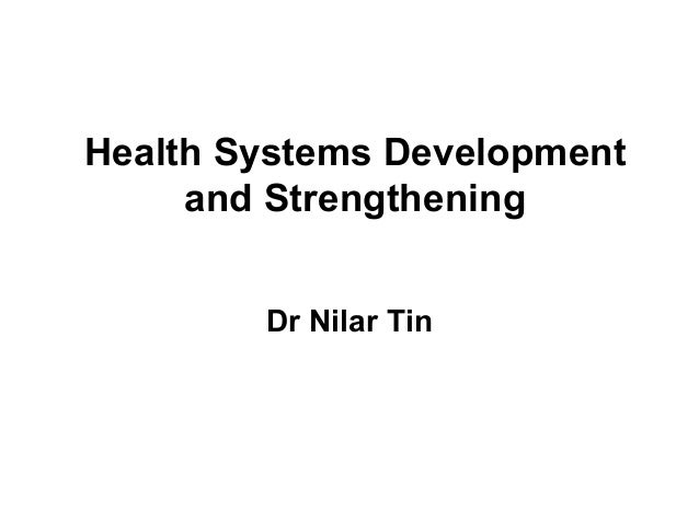 Health Systems Development and Strengthening Dr Nilar Tin