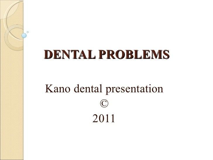 DENTAL PROBLEMS Kano dental presentation © 2011